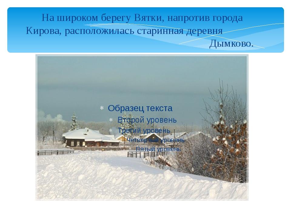 На широком берегу Вятки, напротив города Кирова, расположилась старинная дере...