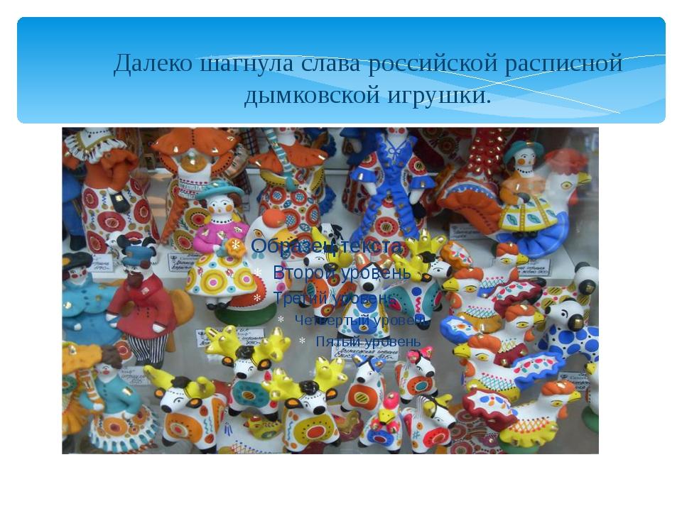 Далеко шагнула слава российской расписной дымковской игрушки.