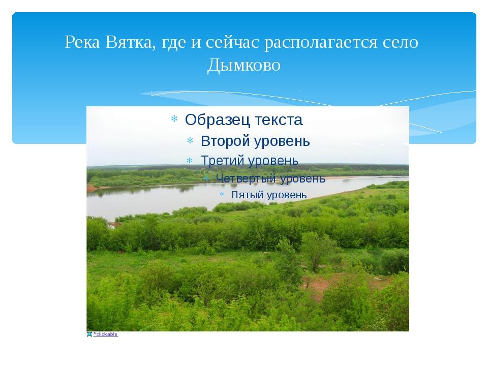 Река Вятка, где и сейчас располагается село Дымково