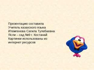Презентацию составила Учитель казахского языка Итемгенова Сагила Тулебаевна Я