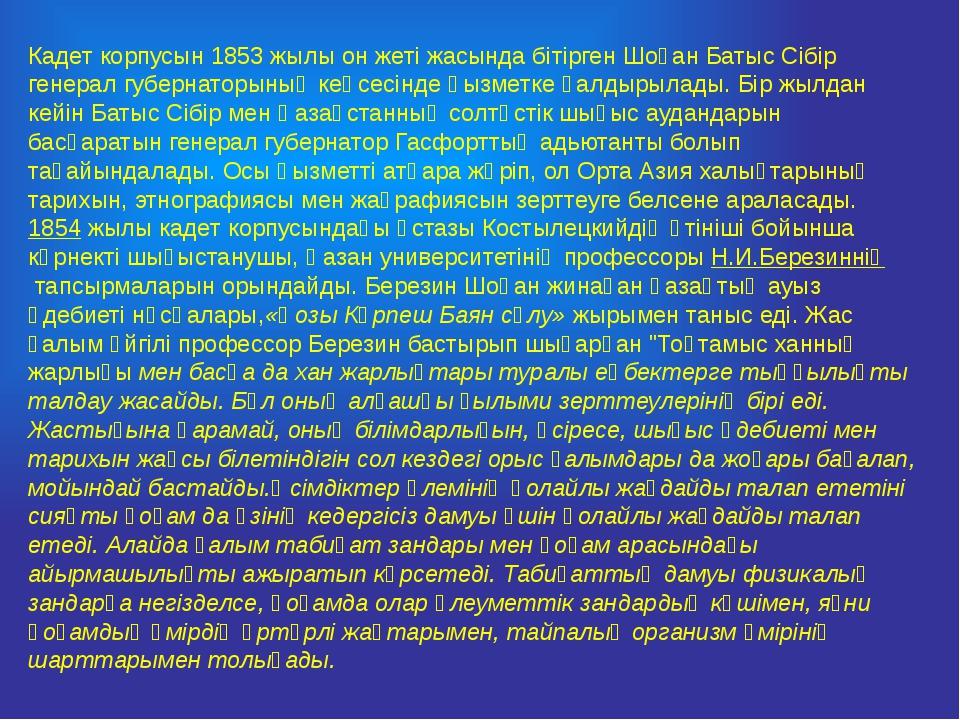 Кадет корпусын 1853 жылы он жеті жасында бітірген Шоқан Батыс Сібір генерал г...