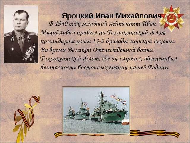 В 1940 году младший лейтенант Иван Михайлович прибыл на Тихоокеанский флот к...