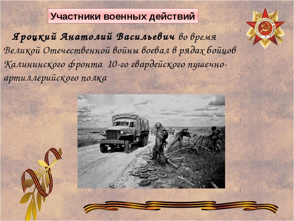 Яроцкий Анатолий Васильевич во время Великой Отечественной войны воевал в ря...