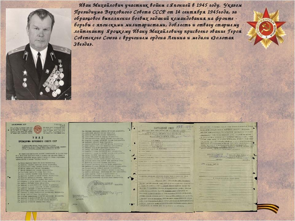 Иван Михайлович участник войны с Японией в 1945 году. Указом Президиума Верх...
