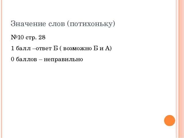 Значение слов (потихоньку) №10 стр. 28 1 балл –ответ Б ( возможно Б и А) 0 ба...
