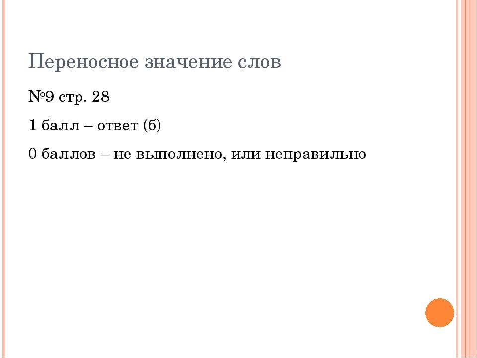Переносное значение слов №9 стр. 28 1 балл – ответ (б) 0 баллов – не выполнен...