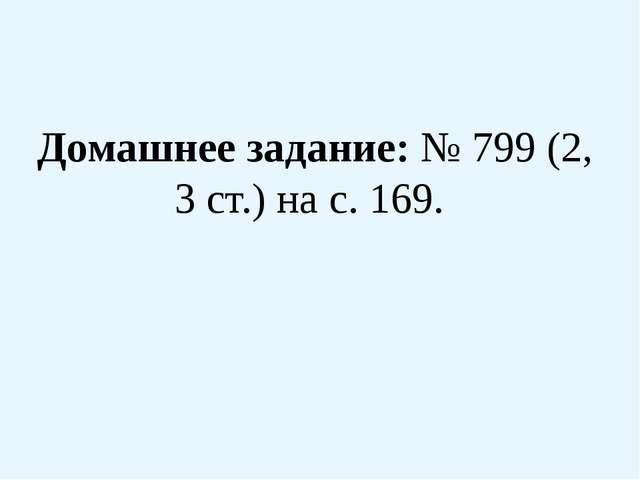 Домашнее задание: № 799 (2, 3 ст.) на с. 169.