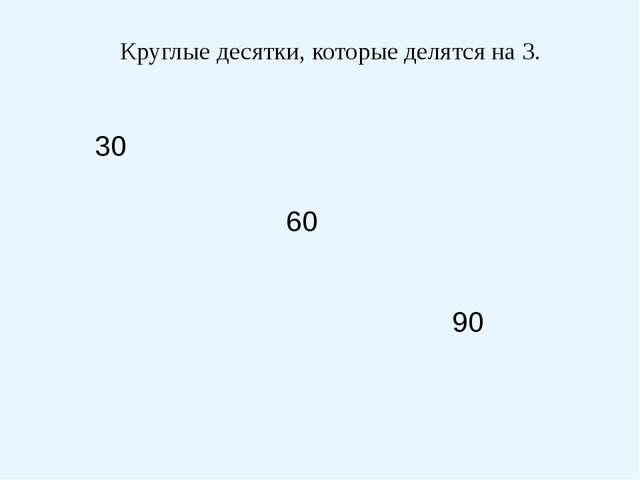 60 30 90 Круглые десятки, которые делятся на 3.