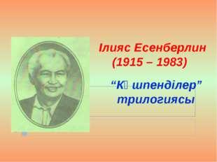 """Ілияс Есенберлин (1915 – 1983) """"Көшпенділер"""" трилогиясы"""