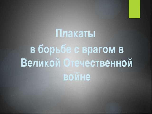 Плакаты в борьбе с врагом в Великой Отечественной войне