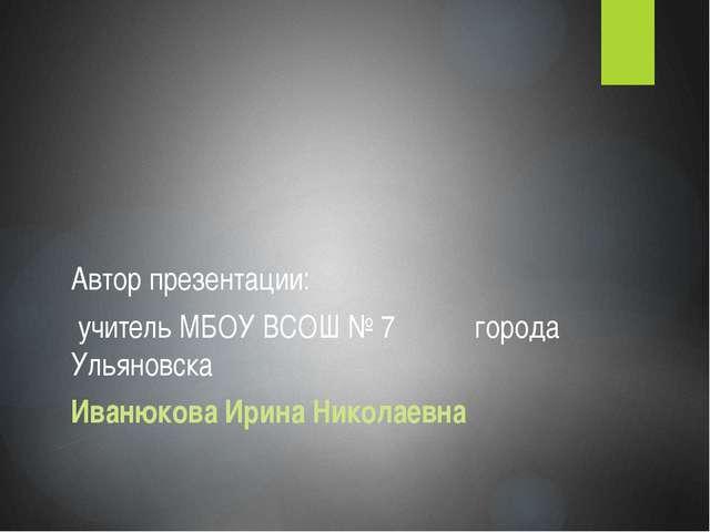 Автор презентации: учитель МБОУ ВСОШ № 7 города Ульяновска Иванюкова Ирина Н...