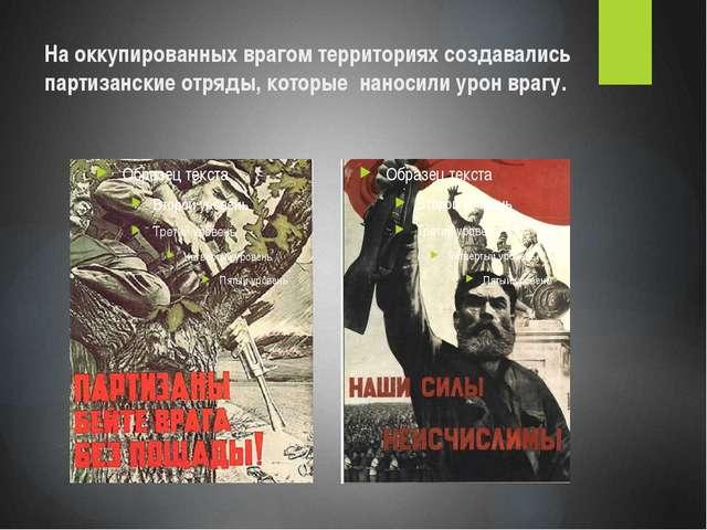 На оккупированных врагом территориях создавались партизанские отряды, которые...
