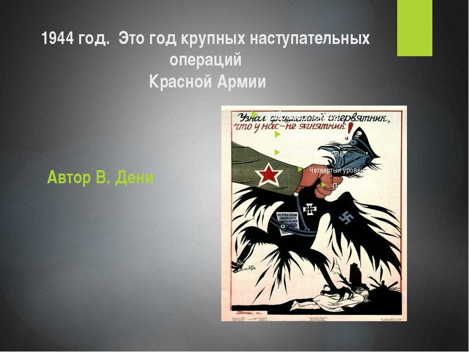 1944 год. Это год крупных наступательных операций Красной Армии Автор В. Дени