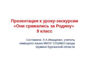 Презентация к уроку-экскурсии «Они сражались за Родину» 9 класс Составила: Л.