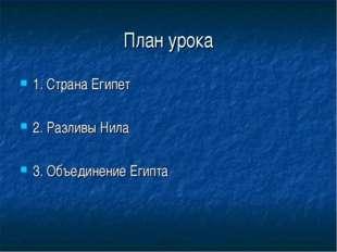 План урока 1. Страна Египет 2. Разливы Нила 3. Объединение Египта