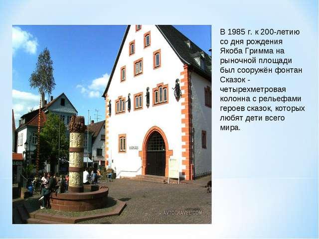 В 1985 г. к 200-летию со дня рождения Якоба Гримма на рыночной площади был со...