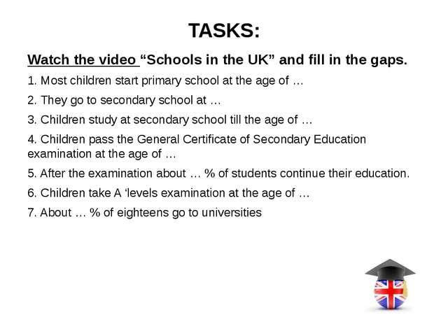"TASKS: Watch the video ""Schools in the UK"" and fill in the gaps. 1. Most chil..."