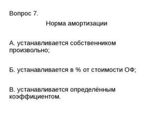 Вопрос 7. Норма амортизации А. устанавливается собственником произвольно; Б.