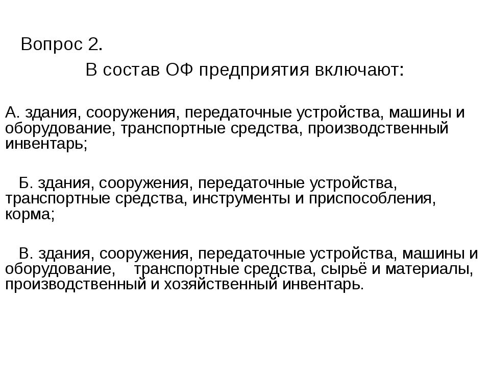 Вопрос 2. В состав ОФ предприятия включают: А. здания, сооружения, передаточ...