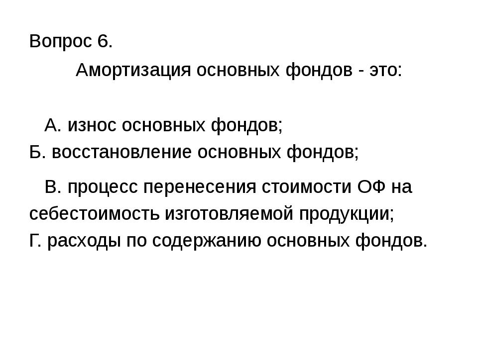 Вопрос 6. Амортизация основных фондов - это: А. износ основных фондов; Б. вос...