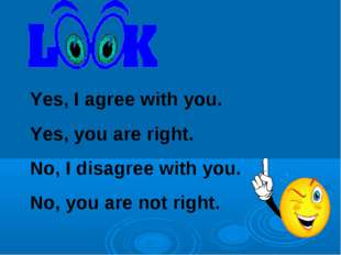 Yes, I agree with you. Yes, you are right. No, I disagree with you. No, you a