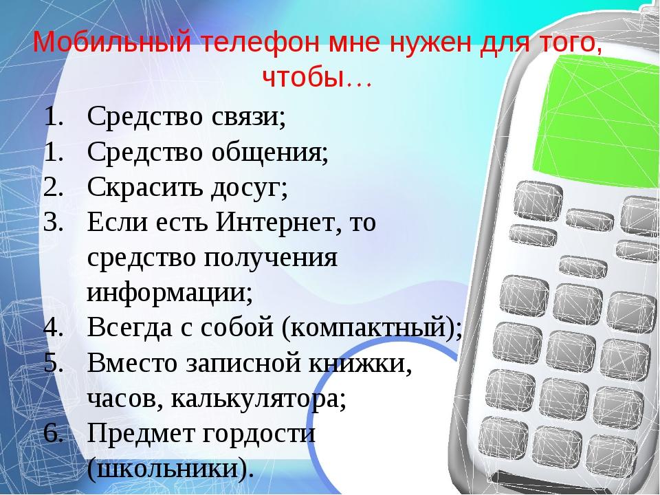 Мобильный телефон мне нужен для того, чтобы… Средство связи; Средство общения...