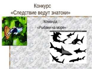 Конкурс «Следствие ведут знатоки» Команда «Рыбаки на море»
