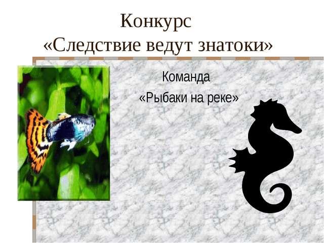Конкурс «Следствие ведут знатоки» Команда «Рыбаки на реке»