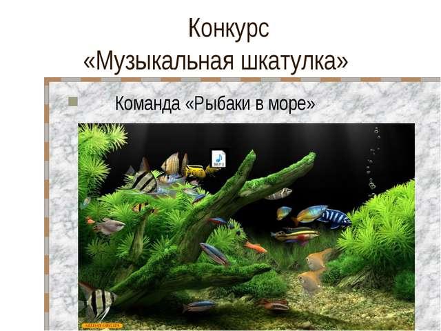 Конкурс «Музыкальная шкатулка» Команда «Рыбаки в море»
