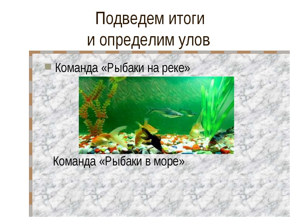 Подведем итоги и определим улов Команда «Рыбаки на реке» Команда «Рыбаки в м...