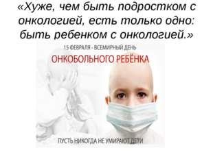 «Хуже, чем быть подростком с онкологией, есть только одно: быть ребенком с он