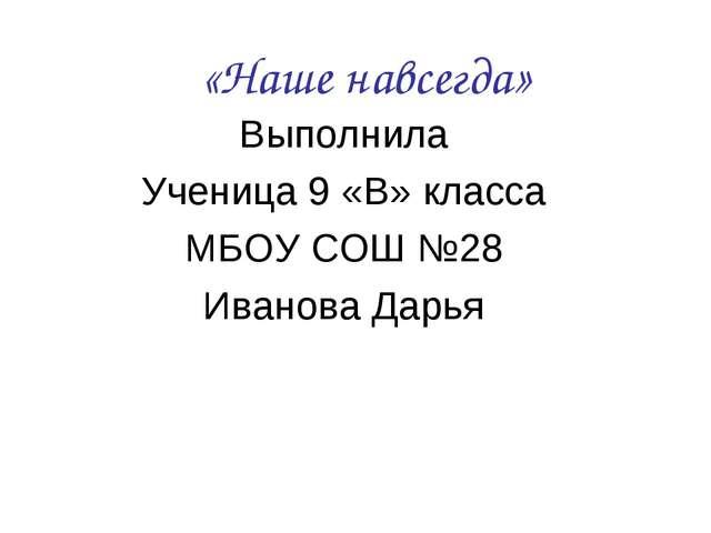 «Наше навсегда» Выполнила Ученица 9 «В» класса МБОУ СОШ №28 Иванова Дарья