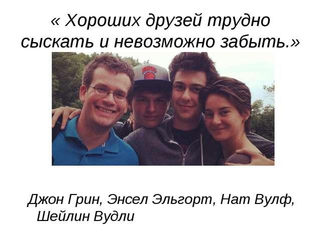 « Хороших друзей трудно сыскать и невозможно забыть.» Джон Грин, Энсел Эльгор...