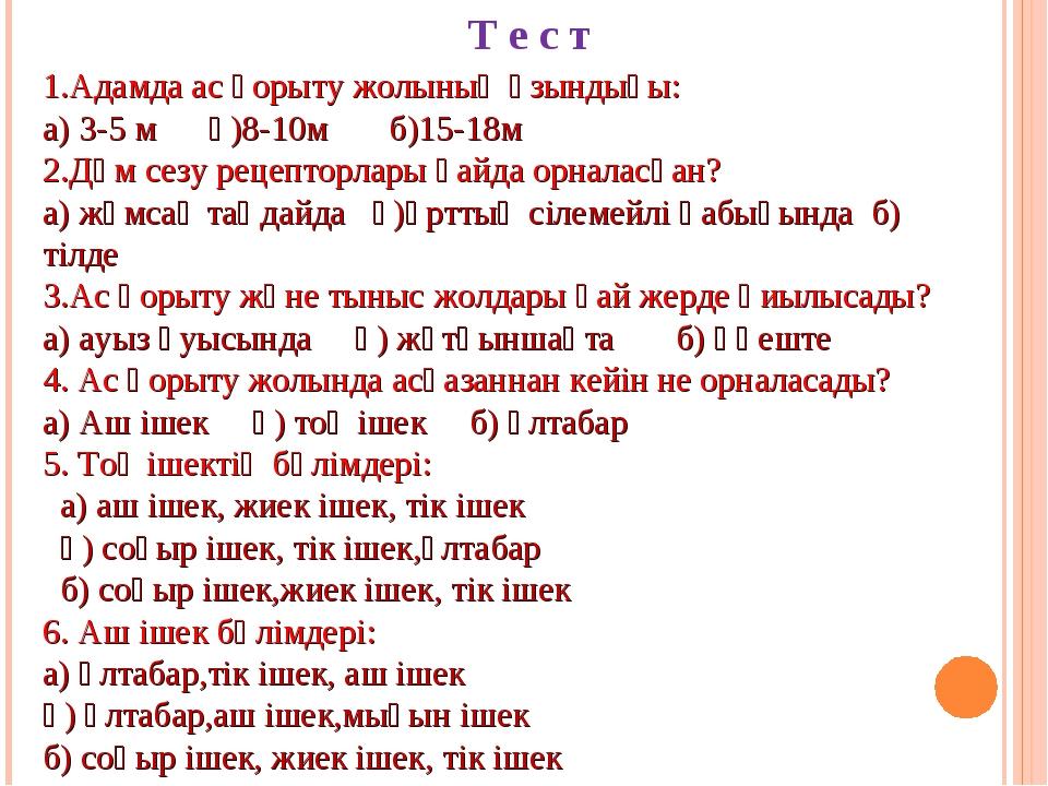 Т е с т 1.Адамда ас қорыту жолының ұзындығы: а) 3-5 м ә)8-10м б)15-18м 2.Дәм...
