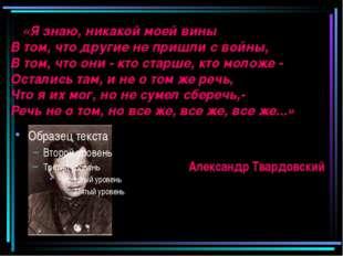 «Я знаю, никакой моей вины В том, что другие не пришли с войны, В том, что о