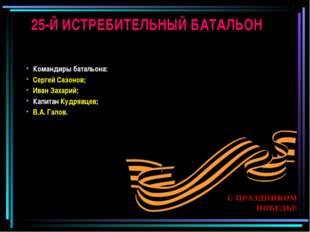 25-Й ИСТРЕБИТЕЛЬНЫЙ БАТАЛЬОН Командиры батальона: Сергей Сазонов; Иван Захари
