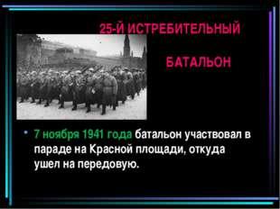 7 ноября 1941 года батальон участвовал в параде на Красной площади, откуда уш