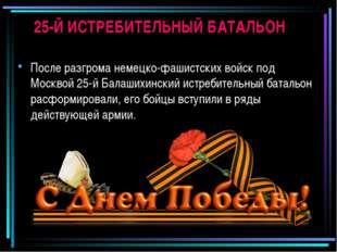 25-Й ИСТРЕБИТЕЛЬНЫЙ БАТАЛЬОН После разгрома немецко-фашистских войск под Моск