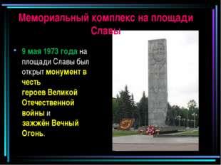 Мемориальный комплекс на площади Славы 9 мая 1973 года на площади Славы был о