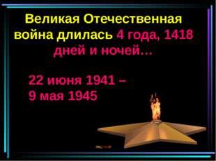 Великая Отечественная война длилась 4 года, 1418 дней и ночей… 22 июня 1941 –