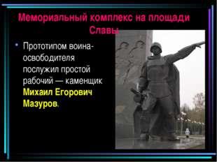 Мемориальный комплекс на площади Славы Прототипом воина-освободителя послужил