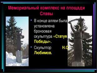 Мемориальный комплекс на площади Славы В конце аллеи была установлена бронзов