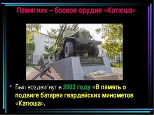 Памятник – боевое орудие «Катюша» Был воздвигнут в 2003 году «В память о подв