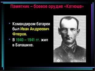 Памятник – боевое орудие «Катюша» Командиром батареи был Иван Андреевич Флеро
