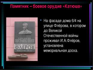 Памятник – боевое орудие «Катюша» На фасаде дома 6/4 на улице Флёрова, в кото