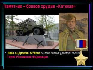 Памятник – боевое орудие «Катюша» Иван Андреевич Флёров за свой подвиг удосто