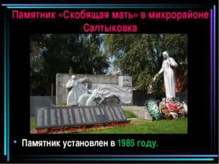 Памятник «Скобящая мать» в микрорайоне Салтыковка Памятник установлен в 1985