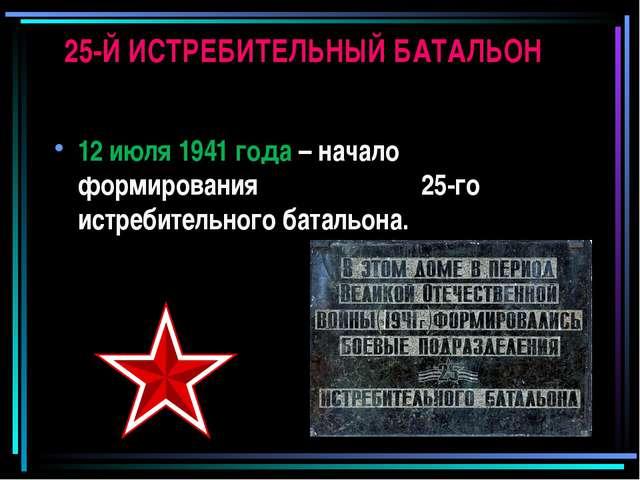 25-Й ИСТРЕБИТЕЛЬНЫЙ БАТАЛЬОН 12 июля 1941 года – начало формирования 25-го ис...