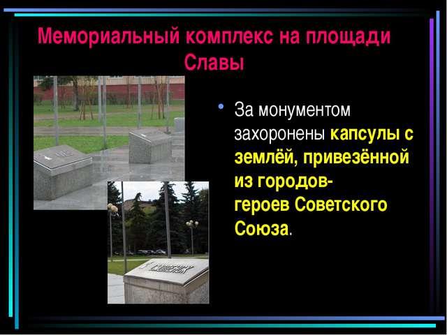 Мемориальный комплекс на площади Славы За монументом захоронены капсулы с зем...