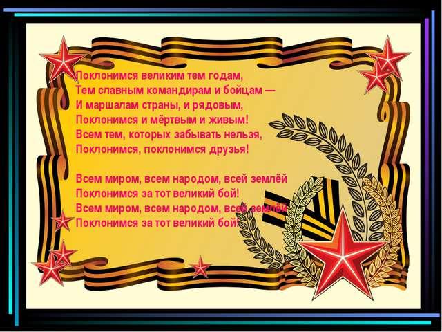 Поклонимся великим тем годам, Тем славным командирам и бойцам — И маршалам ст...